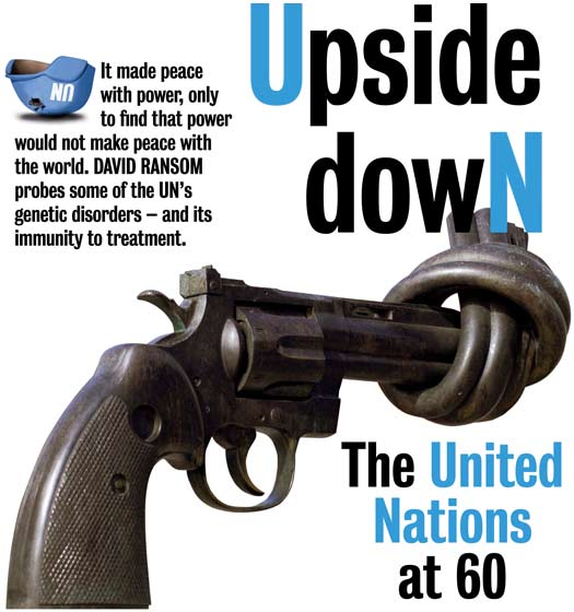 Upside Down: The United Nations at 60. It made peace with power, only to find that power would not make peace with the world. DAVID RANSOM probes some of the UN's genetic disorders – and its immunity to treatment.